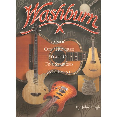 TEAGLE, JOHN - WASHBURN OVER 100 YEARS OF FINESTRINGED INSTRUMENTS - boek